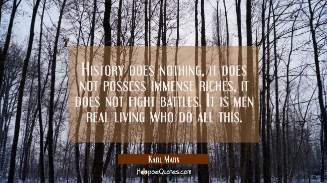 History does nothing, it does not possess immense riches it does not fight battles. It is men real