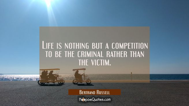 Life is nothing but a competition to be the criminal rather than the victim.