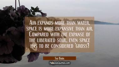 Air expands more than water, space is more expansive than air. Compared with the expanse of the lib Sai Baba Quotes