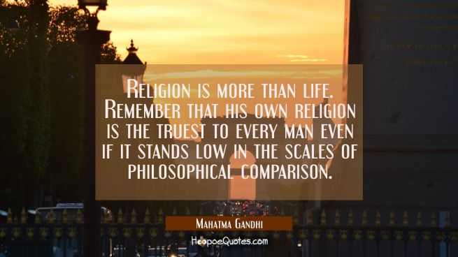 Religion is more than life. Remember that his own religion is the truest to every man even if it st