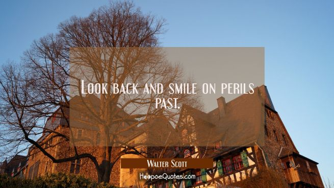 Look back and smile on perils past.