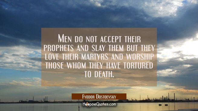 Men do not accept their prophets and slay them but they love their martyrs and worship those whom t