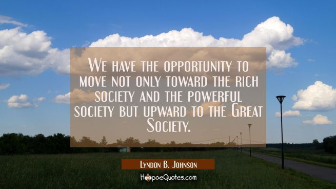 We have the opportunity to move not only toward the rich society and the powerful society but upwar