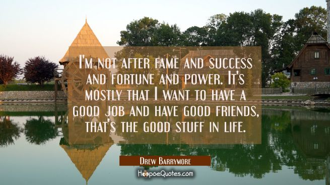 I'm not after fame and success and fortune and power. It's mostly that I want to have a good job an