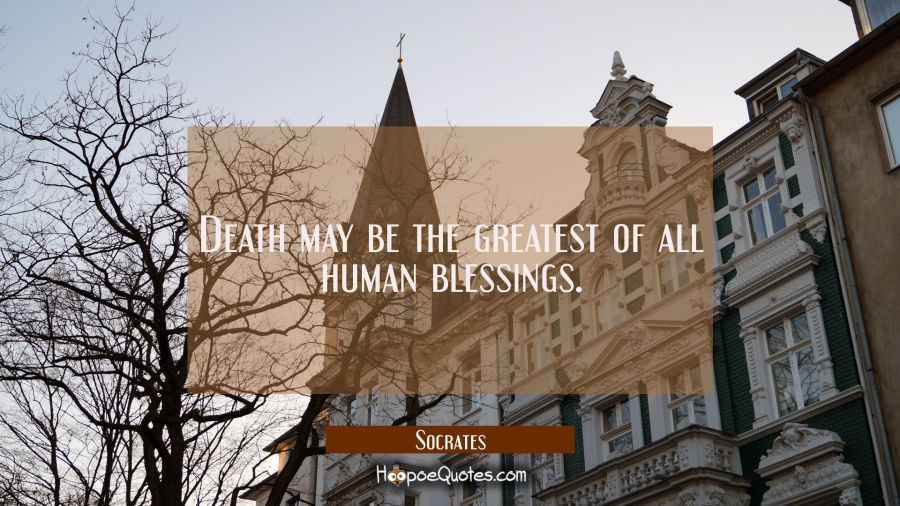 Death may be the greatest of all human blessings. Socrates Quotes