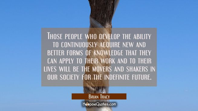 Those people who develop the ability to continuously acquire new and better forms of knowledge that