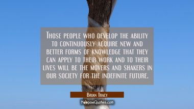 Those people who develop the ability to continuously acquire new and better forms of knowledge that Brian Tracy Quotes