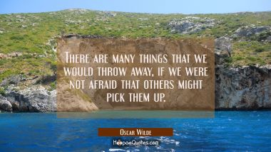 There are many things that we would throw away if we were not afraid that others might pick them up