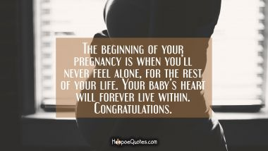 The beginning of your pregnancy is when you'll never feel alone, for the rest of your life. Your baby's heart will forever live within. Congratulations. Pregnancy Quotes