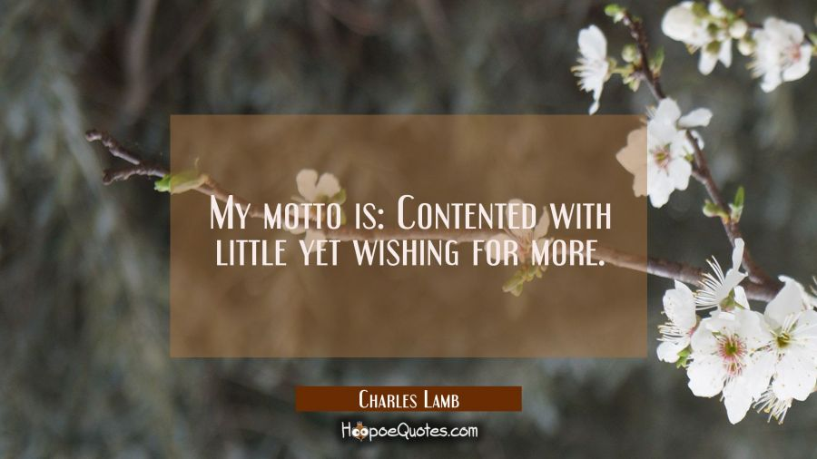 My motto is: Contented with little yet wishing for more. Charles Lamb Quotes