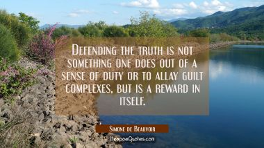 Defending the truth is not something one does out of a sense of duty or to allay guilt complexes bu