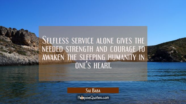 Selfless service alone gives the needed strength and courage to awaken the sleeping humanity in one