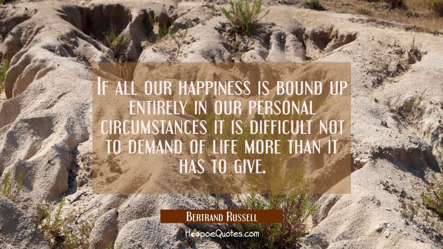 If all our happiness is bound up entirely in our personal circumstances it is difficult not to dema Bertrand Russell Quotes