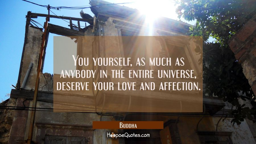 You yourself as much as anybody in the entire universe deserve your love and affection. Buddha Quotes
