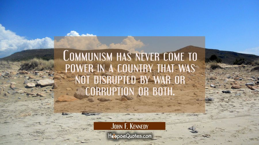 Communism has never come to power in a country that was not disrupted by war or corruption or both. John F. Kennedy Quotes
