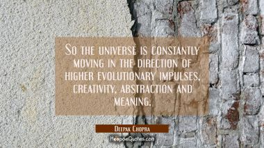 So the universe is constantly moving in the direction of higher evolutionary impulses creativity ab