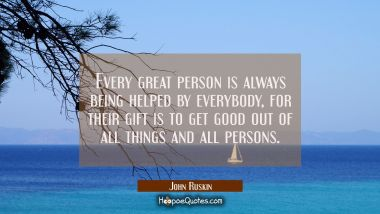 Every great person is always being helped by everybody, for their gift is to get good out of all th John Ruskin Quotes