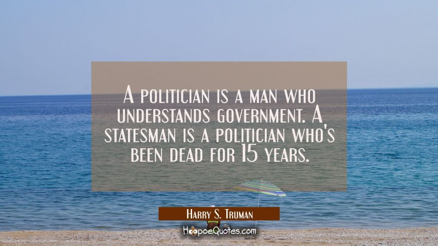 Funny political quotes - A politician is a man who understands government. A statesman is a politician who's been dead for 15 years. - Harry S. Truman