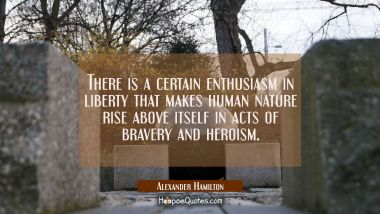 There is a certain enthusiasm in liberty that makes human nature rise above itself in acts of brave Alexander Hamilton Quotes