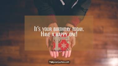 It's your birthday today. Have a happy one! Birthday Quotes