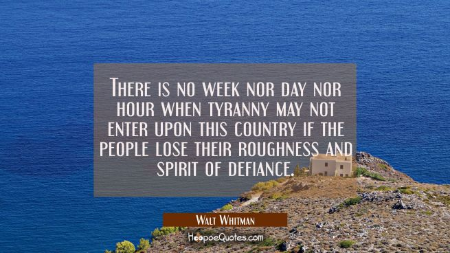 There is no week nor day nor hour when tyranny may not enter upon this country if the people lose t