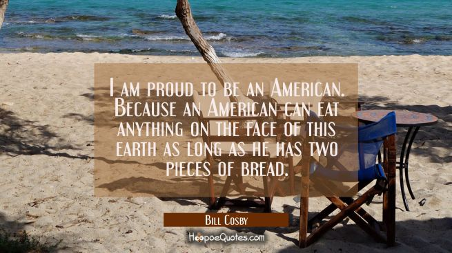 I am proud to be an American. Because an American can eat anything on the face of this earth as lon