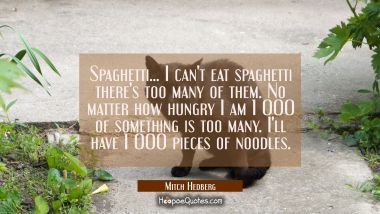 Spaghetti... I can't eat spaghetti there's too many of them. No matter how hungry I am 1 000 of som