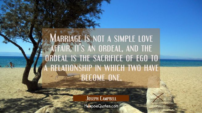 Marriage is not a simple love affair it's an ordeal and the ordeal is the sacrifice of ego to a rel