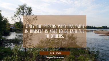 Only the person who has faith in himself is able to be faithful to others.