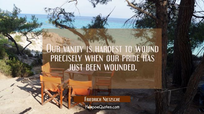Our vanity is hardest to wound precisely when our pride has just been wounded.