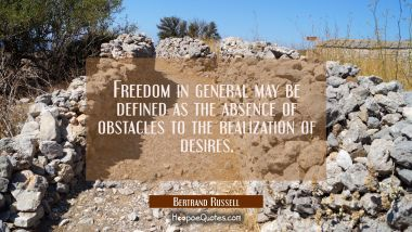 Freedom in general may be defined as the absence of obstacles to the realization of desires. Bertrand Russell Quotes