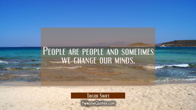 People are people and sometimes we change our minds.