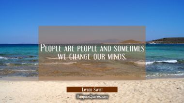People are people and sometimes we change our minds. Taylor Swift Quotes