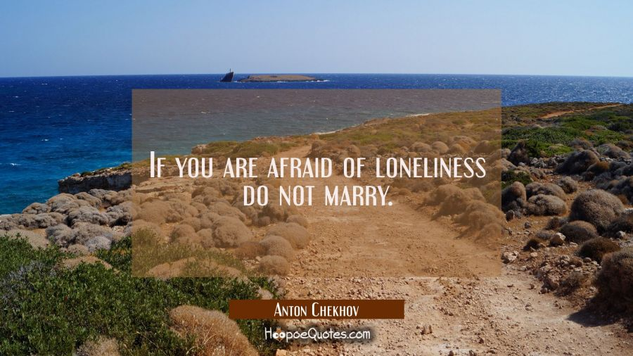 If you are afraid of loneliness do not marry. Anton Chekhov Quotes