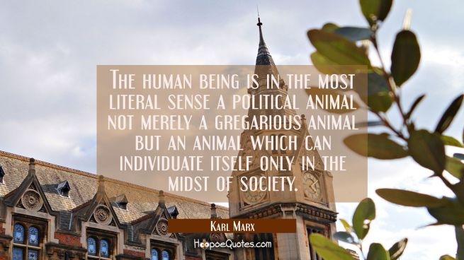 The human being is in the most literal sense a political animal not merely a gregarious animal but