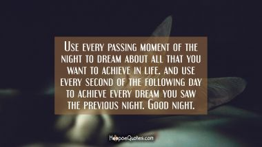Use every passing moment of the night to dream about all that you want to achieve in life. And use every second of the following day to achieve every dream you saw the previous night. Good night. Good Night Quotes