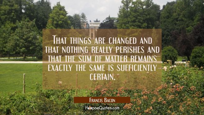 That things are changed and that nothing really perishes and that the sum of matter remains exactly