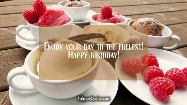 Enjoy your day to the fullest! Happy birthday!