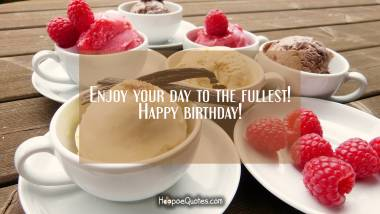 Enjoy your day to the fullest! Happy birthday! Quotes