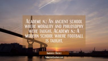 Academe n.: An ancient school where morality and philosophy were taught. Academy n.: A modern schoo Ambrose Bierce Quotes