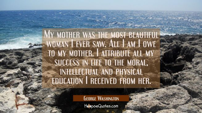 My mother was the most beautiful woman I ever saw. All I am I owe to my mother. I attribute all my