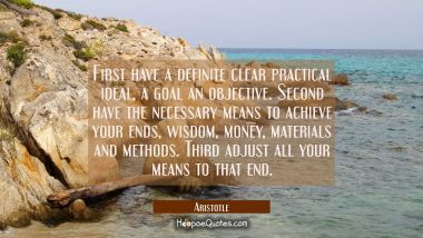 First have a definite clear practical ideal, a goal an objective. Second have the necessary means t