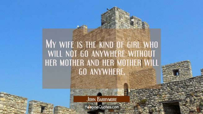 My wife is the kind of girl who will not go anywhere without her mother and her mother will go anyw