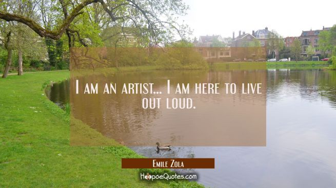 I am an artist... I am here to live out loud.