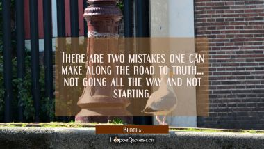 There are two mistakes one can make along the road to truth...not going all the way and not startin Buddha Quotes