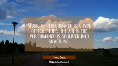 Music in performance is a type of sculpture. The air in the performance is sculpted into something. Frank Zappa Quotes