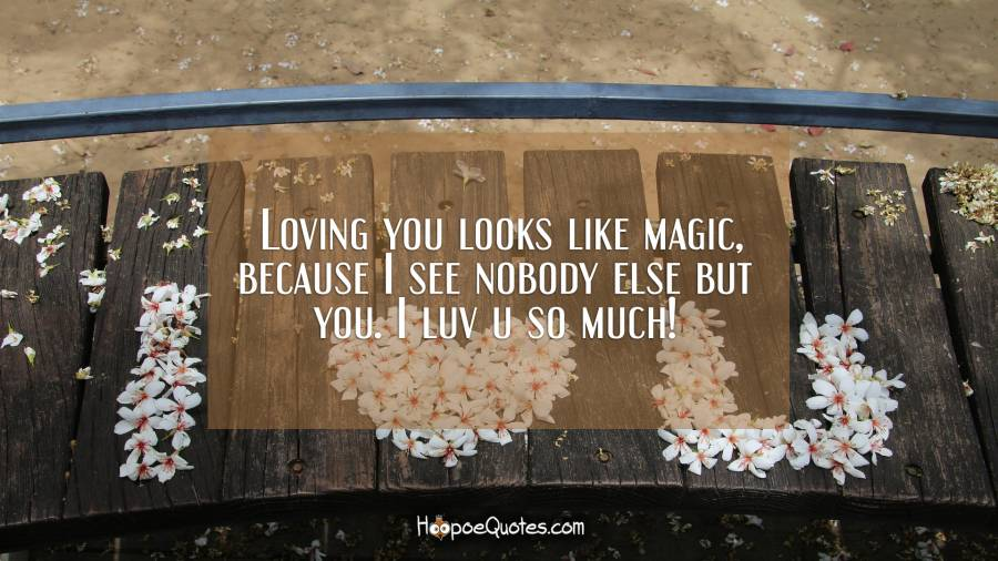 Loving you looks like magic, because I see nobody else but ...