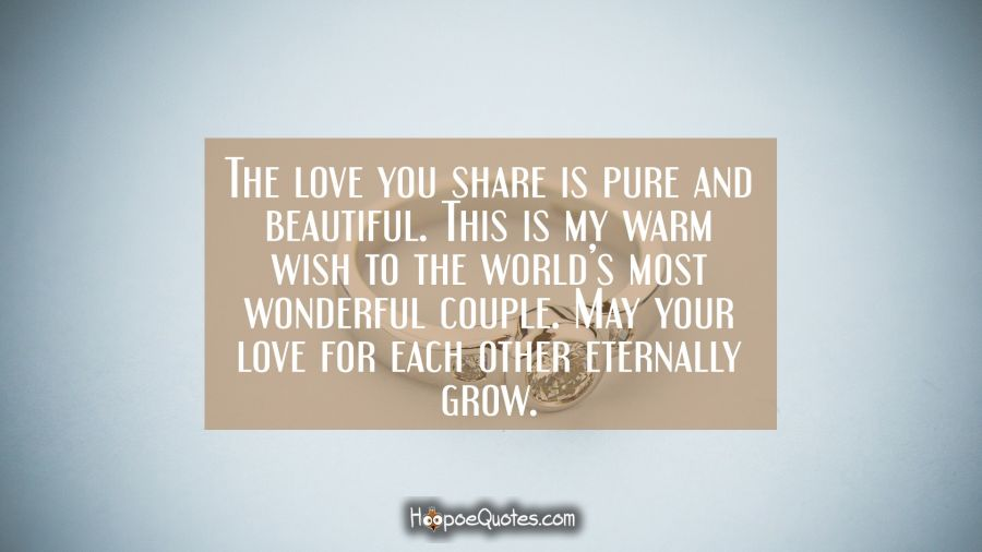 The love you share is pure and beautiful. This is my warm wish to the world's most wonderful couple. May your love for each other eternally grow. Engagement Quotes