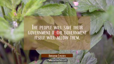 The people will save their government if the government itself will allow them.