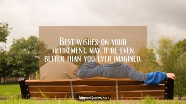 Best wishes on your retirement, may it be even better than you ever imagined.